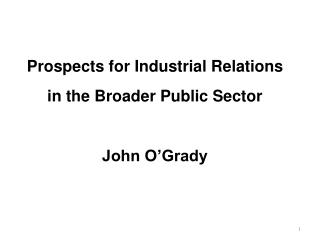 Prospects for Industrial Relations  in the Broader Public Sector John O'Grady