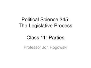 Political Science 345:  The Legislative Process Class 11: Parties