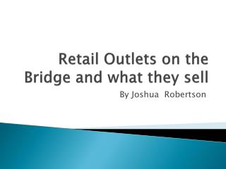 Retail Outlets on the Bridge and what they sell