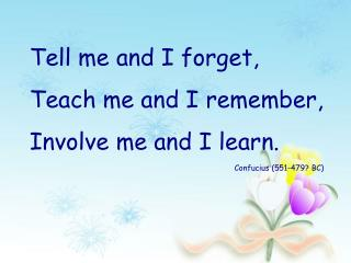 Tell me and I forget,  Teach me and I remember,  Involve me and I learn. Confucius (551-479? BC)