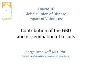 Serge Resnikoff MD, PhD On behalf of the GBD Vision Loss Expert Group
