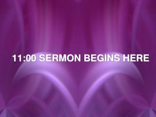 11:00 SERMON BEGINS HERE