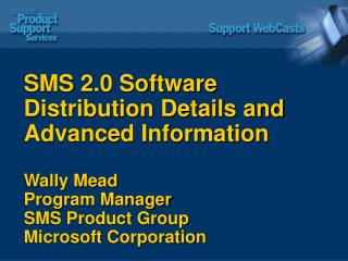 SMS 2.0 Software Distribution Details and Advanced Information Wally Mead Program Manager SMS Product Group Microsoft Co