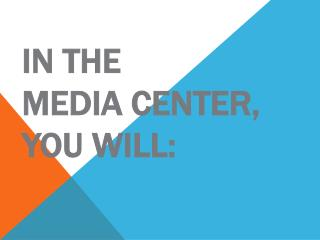 In the  Media Center, you will: