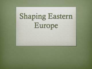 Shaping Eastern Europe