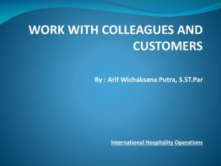 WORK WITH COLLEAGUES AND CUSTOMERS By :  Arif Wichaksana  Putra,  S.ST.Par