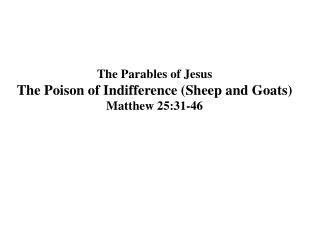 The Parables of Jesus The Poison of Indifference (Sheep and Goats) Matthew 25:31-46
