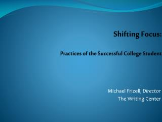 Shifting Focus : Practices  of the Successful College Student