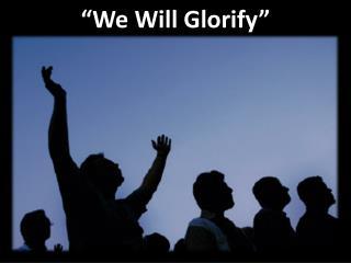 """We Will Glorify"""