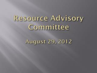 Resource Advisory Committee August 29, 2012