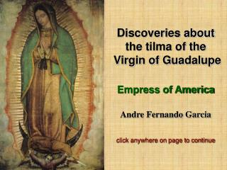 Discoveries about the tilma of the  Virgin of Guadalupe Empress of America Andre Fernando Garcia click anywhere on page