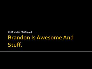 Brandon Is Awesome And Stuff.