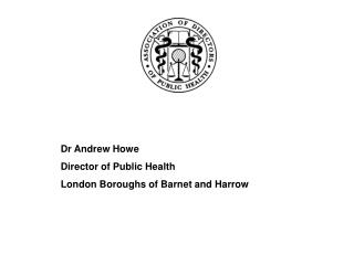 Dr Andrew Howe Director of Public Health London Boroughs of Barnet and Harrow