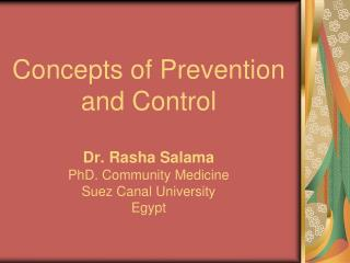 Concepts of Prevention and Control  Dr. Rasha Salama PhD. Community Medicine Suez Canal University Egypt