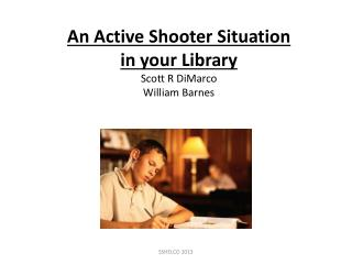 An Active Shooter Situation in your Library Scott R DiMarco William Barnes
