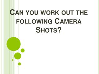 Can you work out the following Camera Shots?