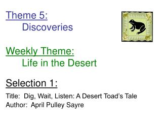 Theme 5: 	Discoveries Weekly Theme: 	Life in the Desert Selection 1: Title:  Dig, Wait, Listen: A Desert Toad's Tale Aut