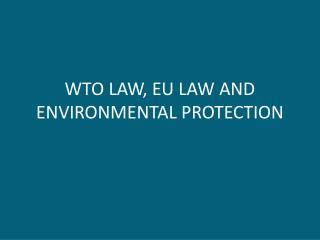 WTO LAW, EU LAW AND ENVIRONMENTAL PROTECTION