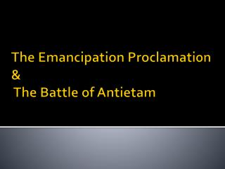 The Emancipation Proclamation  &  The Battle of Antietam