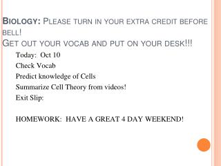 Biology: Please turn in your extra credit before bell! Get out your vocab and put on your desk!!!