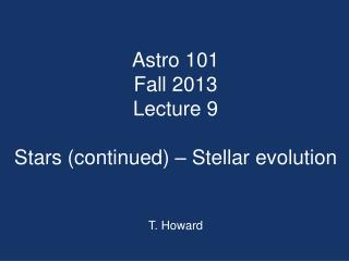 Astro  101 Fall 2013 Lecture 9 Stars (continued) – Stellar evolution T. Howard