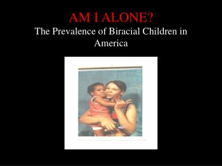 AM I ALONE The Prevalence of Biracial Children in America