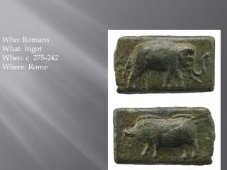 Who: Romans What: Ingot When:  c. 275-242 Where: Rome