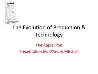 The Evolution of Production & Technology