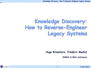 Knowledge Discovery: How to Reverse-Engineer Legacy Systems Hugo Bruneliere , Frédéric Madiot INRIA & MIA-Softwa