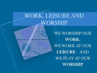 WORK, LEISURE AND WORSHIP