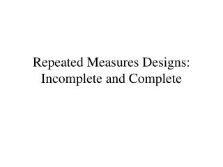 Repeated Measures Designs: Incomplete and Complete