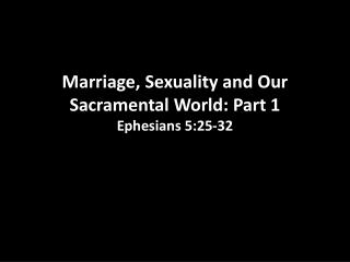 Marriage ,  Sexuality and Our Sacramental World:  Part 1 Ephesians  5:25-32