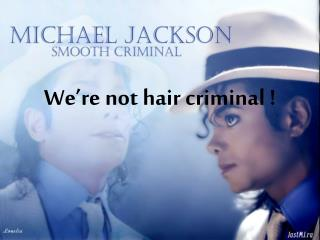 We're not hair criminal !
