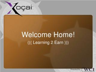 Welcome Home! ((( Learning 2 Earn )))