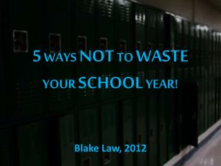 5  WAYS  NOT  TO  WASTE  YOUR  SCHOOL  YEAR!