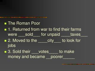 The Roman Poor 1. Returned from war to find their farms were ___sold___ for unpaid ____taxes___