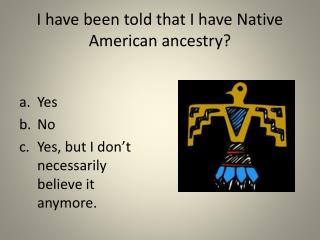 I have been told that I have Native American ancestry?