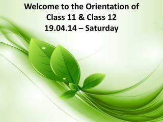 Welcome to the Orientation of  Class 11 & Class 12  19.04.14 – Saturday
