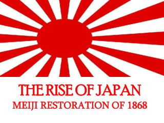 THE RISE OF JAPAN MEIJI RESTORATION OF 1868