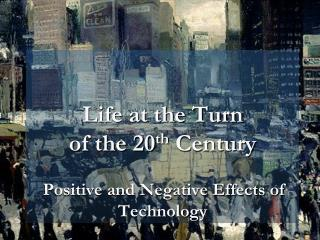 Life at the Turn  of the 20 th  Century Positive and Negative Effects of Technology