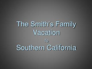 The Smith's Family Vacation To Southern California