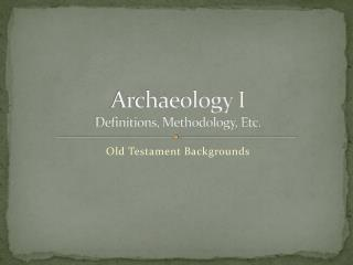Archaeology I Definitions, Methodology, Etc.