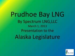 Prudhoe Bay LNG By  Spectrum  LNG,LLC March 1,  2013 Presentation to the  Alaska  Legislature