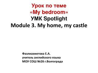 Урок по теме « My bedroom » УМК Spotlight Module 3. My home , my castle