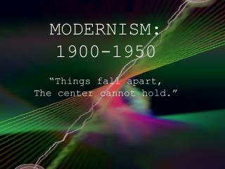 "MODERNISM: 1900-1950 ""Things fall apart,  The center cannot hold."""