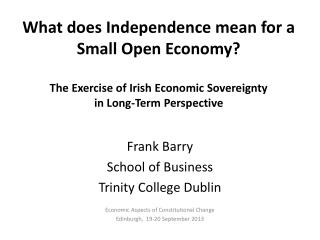 Frank Barry School of Business Trinity College Dublin Economic Aspects of Constitutional Change