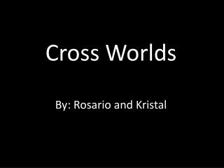 Cross Worlds By: Rosario and Kristal