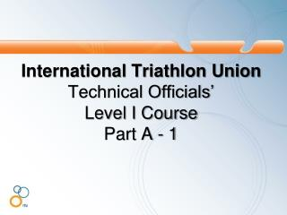 International Triathlon Union Technical Officials'  Level I Course  Part  A - 1