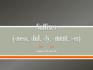 Suffixes (-ness, - ful , - ly , - ment , - er )