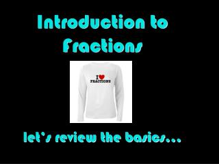 Introduction to  Fractions let's review the basics…